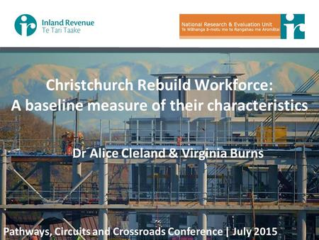 Christchurch Rebuild Workforce: A baseline measure of their characteristics Dr Alice Cleland & Virginia Burns Pathways, Circuits and Crossroads Conference.