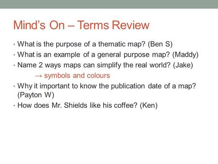 Mind's On – Terms Review What is the purpose of a thematic map? (Ben S) What is an example of a general purpose map? (Maddy) Name 2 ways maps can simplify.