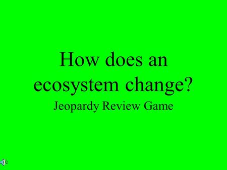 How does an ecosystem change? Jeopardy Review Game.