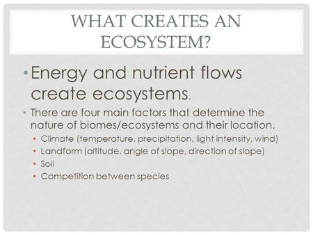 WHAT CREATES AN ECOSYSTEM? Energy and nutrient flows create ecosystems. There are four main factors that determine the nature of biomes/ecosystems and.