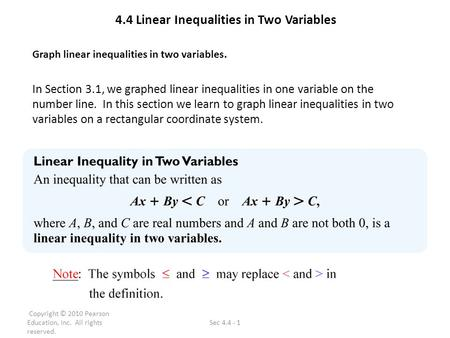 Copyright © 2010 Pearson Education, Inc. All rights reserved. Sec 4.4 - 1 4.4 Linear Inequalities in Two Variables Graph linear inequalities in two variables.