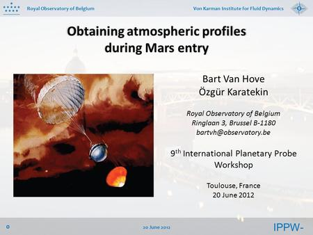 IPPW- 9 Royal Observatory of Belgium 20 June 2012 0 Von Karman Institute for Fluid Dynamics Obtaining atmospheric profiles during Mars entry Bart Van Hove.
