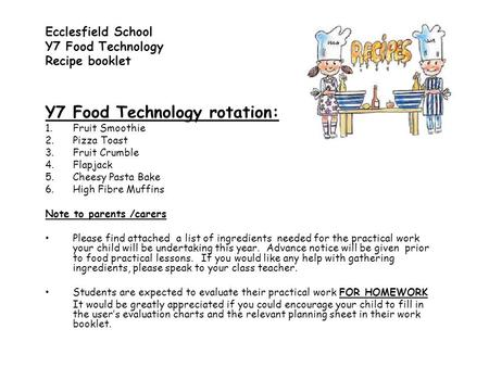 Y7 Food Technology rotation: 1.Fruit Smoothie 2.Pizza Toast 3.Fruit Crumble 4.Flapjack 5.Cheesy Pasta Bake 6.High Fibre Muffins Note to parents /carers.