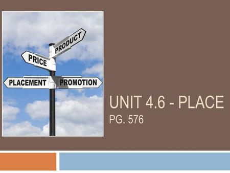 "UNIT 4.6 - PLACE PG. 576. What is Place?  The distribution of a product ie. How the product gets to the consumer  ""getting the right products to the."