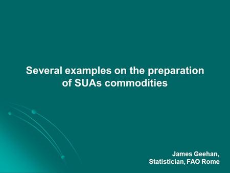 Several examples on the preparation of SUAs commodities James Geehan, Statistician, FAO Rome.