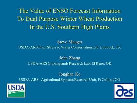 The Value of ENSO Forecast Information To Dual Purpose Winter Wheat Production In the U.S. Southern High Plains Steve Mauget USDA-ARS Plant Stress & Water.