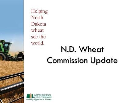 N.D. Wheat Commission Update Helping North Dakota wheat see the world.
