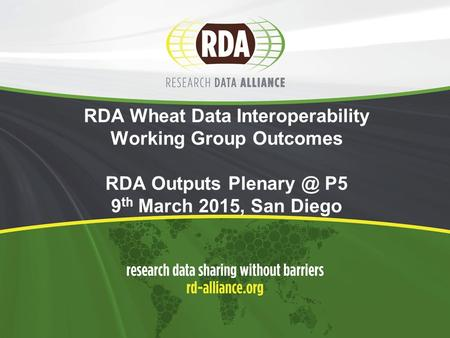 RDA Wheat Data Interoperability Working Group Outcomes RDA Outputs P5 9 th March 2015, San Diego.