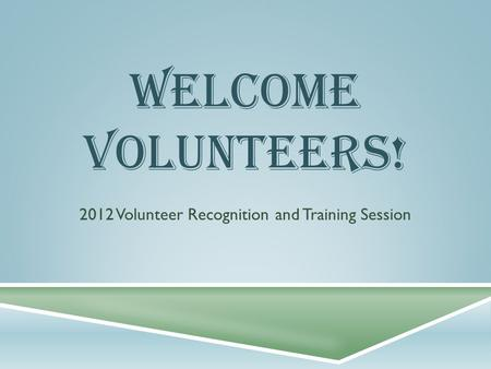WELCOME VOLUNTEERS! 2012 Volunteer Recognition and Training Session.