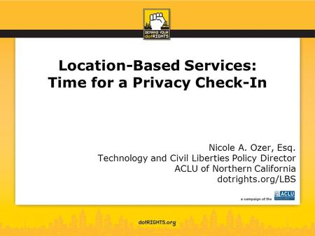 Location-Based Services: Time for a Privacy Check-In Nicole A. Ozer, Esq. Technology and Civil Liberties Policy Director ACLU of Northern California dotrights.org/LBS.