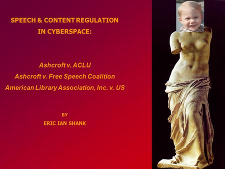 SPEECH & CONTENT REGULATION IN CYBERSPACE: Ashcroft v. ACLU Ashcroft v. Free Speech Coalition American Library Association, Inc. v. US BY ERIC IAN SHANK.