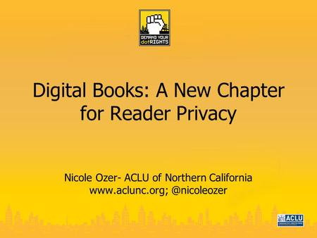 Digital Books: A New Chapter for Reader Privacy Nicole Ozer- ACLU of Northern California