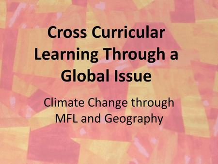 Cross Curricular Learning Through a Global Issue Climate Change through MFL and Geography.