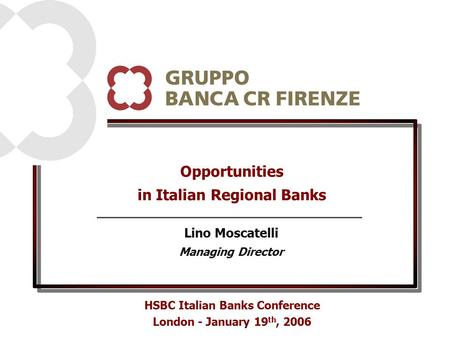 Opportunities in Italian Regional Banks HSBC Italian Banks Conference London - January 19 th, 2006 Lino Moscatelli Managing Director.