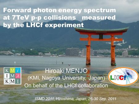 Forward photon energy spectrum at 7TeV p-p collisions measured by the LHCf experiment Hiroaki MENJO (KMI, Nagoya University, Japan) On behalf of the LHCf.