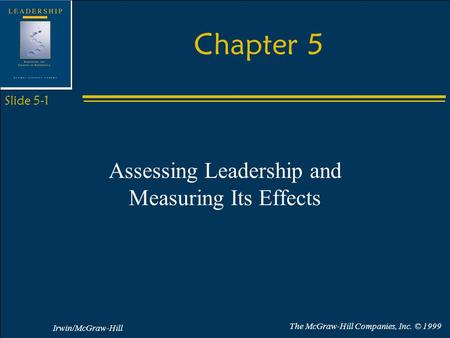 Irwin/McGraw-Hill The McGraw-Hill Companies, Inc. © 1999 Slide 5-1 Chapter 5 Assessing Leadership and Measuring Its Effects.