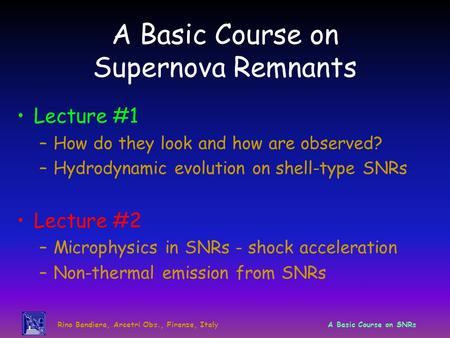 Rino Bandiera, Arcetri Obs., Firenze, ItalyA Basic Course on SNRs A Basic Course on Supernova Remnants Lecture #1 –How do they look and how are observed?