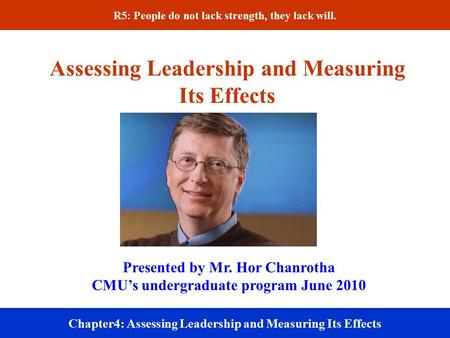 Assessing Leadership and Measuring Its Effects Chapter4: Assessing Leadership and Measuring Its Effects Presented by Mr. Hor Chanrotha CMU's undergraduate.