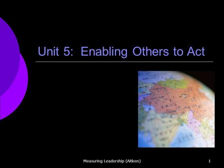 Measuring Leadership (Aitken)1 Unit 5: Enabling Others to Act.