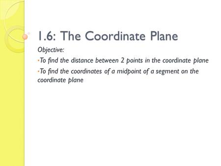 1.6: The Coordinate Plane Objective: To find the distance between 2 points in the coordinate plane To find the coordinates of a midpoint of a segment on.