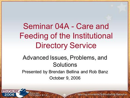 Seminar 04A - Care and Feeding of the Institutional <strong>Directory</strong> <strong>Service</strong> Advanced Issues, Problems, and Solutions Presented by Brendan Bellina and Rob Banz.
