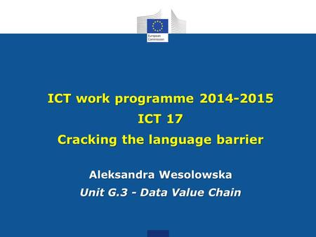 ICT work programme 2014-2015 ICT 17 Cracking the language barrier Aleksandra Wesolowska Unit G.3 - Data Value Chain.