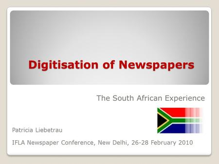 Digitisation of Newspapers The South African Experience Patricia Liebetrau IFLA Newspaper Conference, New Delhi, 26-28 February 2010.