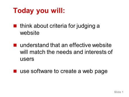 Slide 1 Today you will: think about criteria for judging a website understand that an effective website will match the needs and interests of users use.