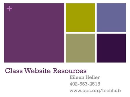 + Class Website Resources Eileen Heller 402-557-2518 www.ops.org/techhub.