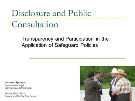 Disclosure and Public Consultation Transparency and Participation in the Application of Safeguard Policies Johnson Appavoo Operations Analyst WB Safeguards.