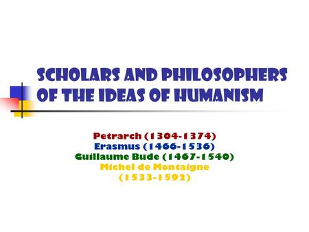 Scholars and Philosophers of the Ideas of Humanism Petrarch (1304-1374) Erasmus (1466-1536) Guillaume Bude (1467-1540) Michel de Montaigne (1533-1592)
