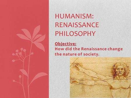 Objective: Objective: How did the Renaissance change the nature of society. HUMANISM: RENAISSANCE PHILOSOPHY.