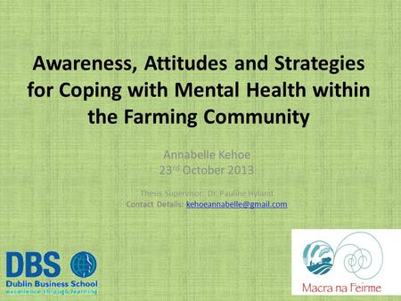 Awareness, Attitudes and Strategies for Coping with Mental Health within the Farming Community Annabelle Kehoe 23 rd October 2013 Thesis Supervisor: Dr.