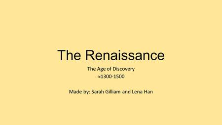 The Renaissance The Age of Discovery  1300-1500 Made by: Sarah Gilliam and Lena Han.