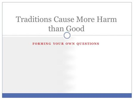 FORMING YOUR OWN QUESTIONS Traditions Cause More Harm than Good.