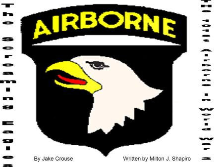 By Jake CrouseWritten by Milton J. Shapiro. 1 This book was stories of men who were in The 101 st Airborne first I will give u a overview of what it is.
