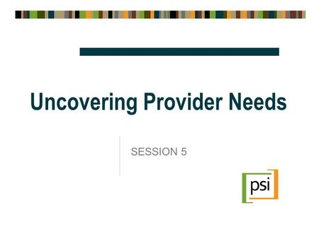 Uncovering Provider Needs SESSION 5. Session 5: Objectives  Learn new techniques you can use to uncover providers unmet needs  Practice using these.