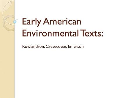 Early American Environmental Texts: Rowlandson, Crevecoeur, Emerson.