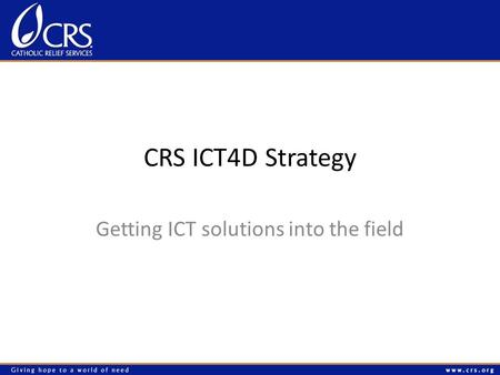 CRS ICT4D Strategy Getting ICT solutions into the field.