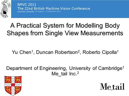 A Practical System for Modelling Body Shapes from Single View Measurements Yu Chen 1, Duncan Robertson 2, Roberto Cipolla 1 Department of Engineering,