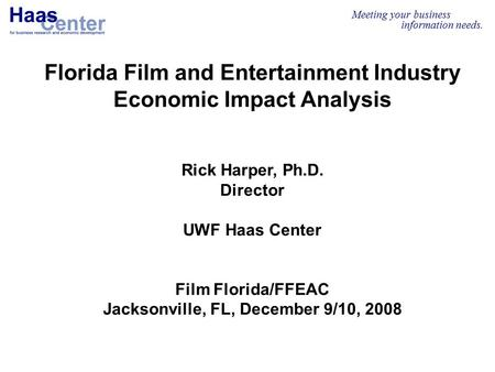 Meeting your business information needs. Florida Film and Entertainment Industry Economic Impact Analysis Rick Harper, Ph.D. Director UWF Haas Center Film.