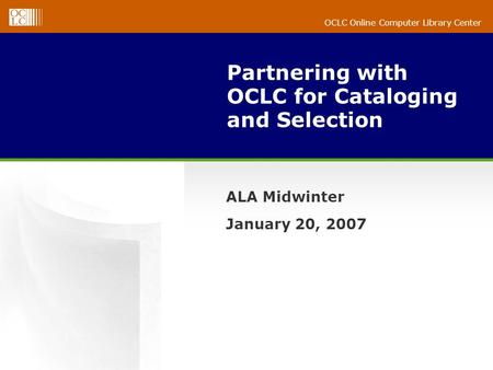 OCLC Online Computer Library Center Partnering with OCLC for Cataloging and Selection ALA Midwinter January 20, 2007.