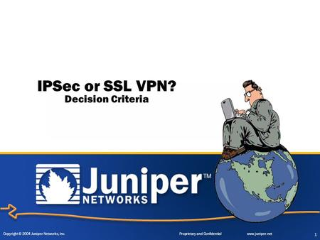 Copyright © 2004 Juniper Networks, Inc. Proprietary and Confidentialwww.juniper.net 1 IPSec or SSL VPN? Decision Criteria.