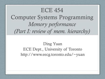ECE 454 Computer Systems Programming Memory performance (Part I: review of mem. hierarchy) Ding Yuan ECE Dept., University of Toronto