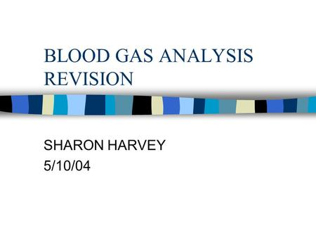 BLOOD GAS ANALYSIS REVISION SHARON HARVEY 5/10/04.