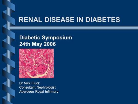 RENAL DISEASE IN DIABETES Dr Nick Fluck Consultant Nephrologist Aberdeen Royal Infirmary Diabetic Symposium 24th May 2006.