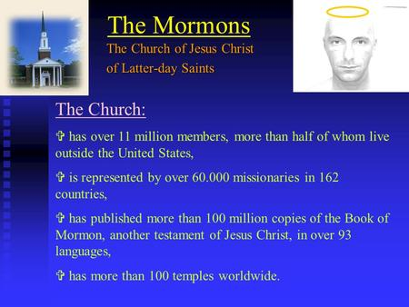 The Mormons The Church:  has over 11 million members, more than half of whom live outside the United States,  is represented by over 60.000 missionaries.