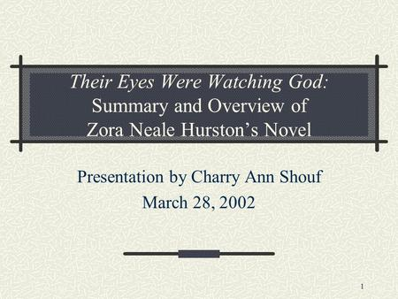 1 Their Eyes Were Watching God: Summary and Overview of Zora Neale Hurston's Novel Presentation by Charry Ann Shouf March 28, 2002.