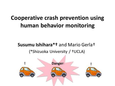 Cooperative crash prevention using human behavior monitoring Susumu Ishihara*† and Mario Gerla† (*Shizuoka University / †UCLA) Danger ! ! !