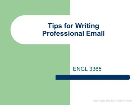 Copyright 2013 by Arthur Fricke Tips for Writing Professional Email ENGL 3365.